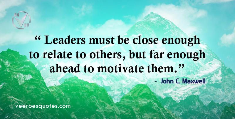 Leaders must be close enough to relate to others, but far enough ahead to motivate them. ~ John C. Maxwell