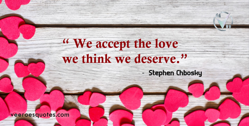 We accept the love we think we deserve. ~ Stephen Chbosky