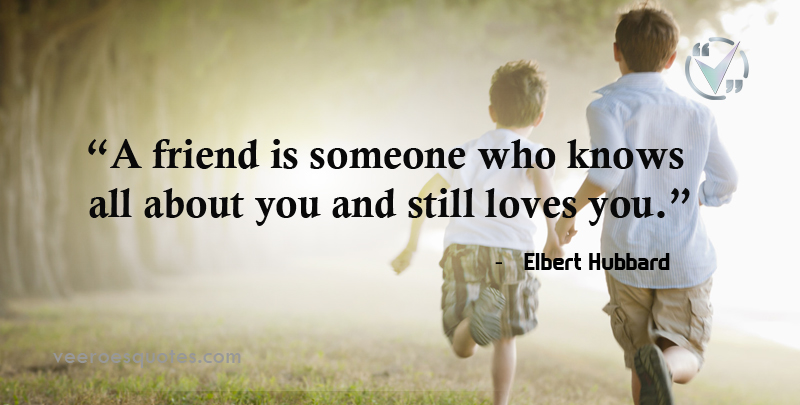 A friend is someone who knows all about you and still loves you. ~ Elbert Hubbard