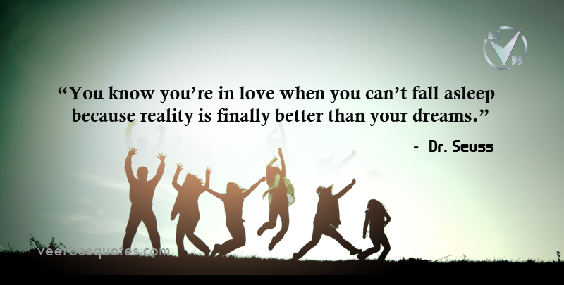 You know you're in love when you can't fall asleep because reality is finally better than your dreams. ~ Dr. Seuss