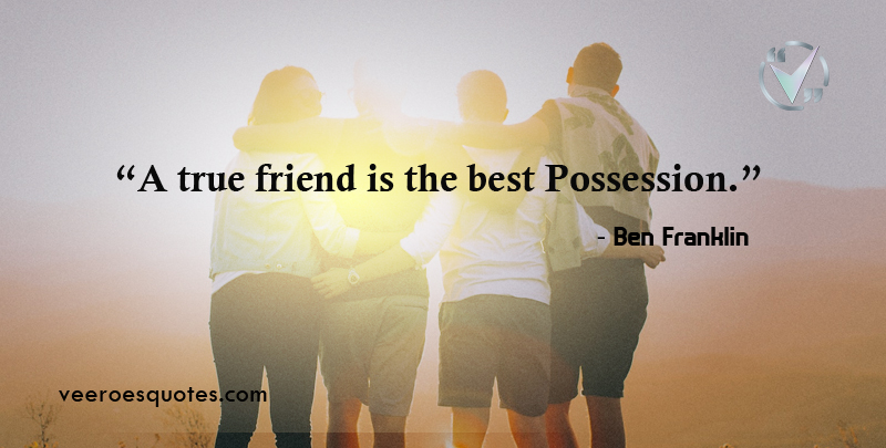 A true friend is the best Possession. ~ Ben Franklin