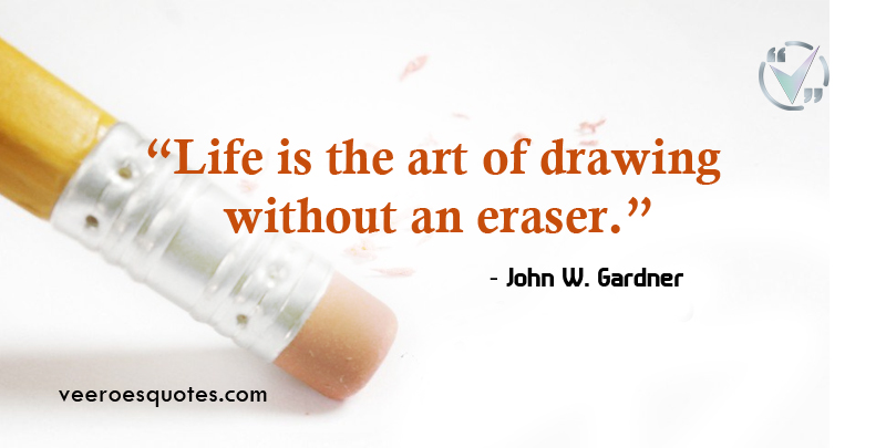 Life is the art of drawing without an eraser. ~ John W. Gardner