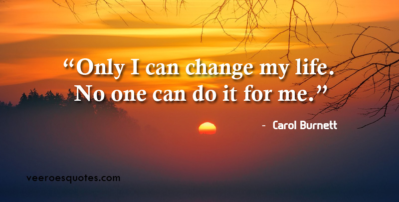Only I can change my life. No one can do it for me. ~ Carol Burnett