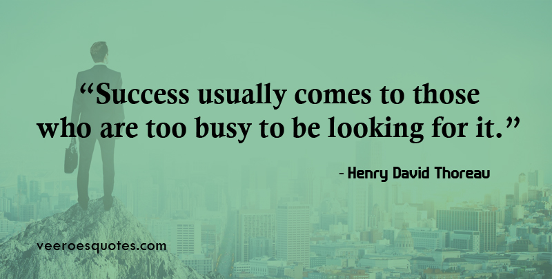 Success usually comes to those who are too busy to be looking for it. ~ Henry David Thoreau