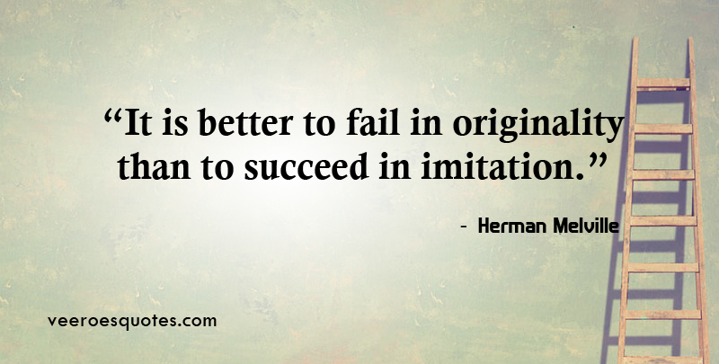 It is better to fail in originality than to succeed in imitation. ~ Herman Melville