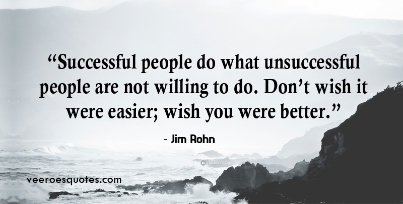 Successful people do what unsuccessful people are not willing to do. Don't wish it were easier; wish you were better. ~ Jim Rohn