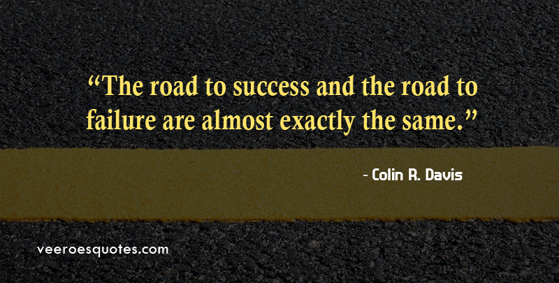 The road to success and the road to failure are almost exactly the same. ~ Colin R. Davis