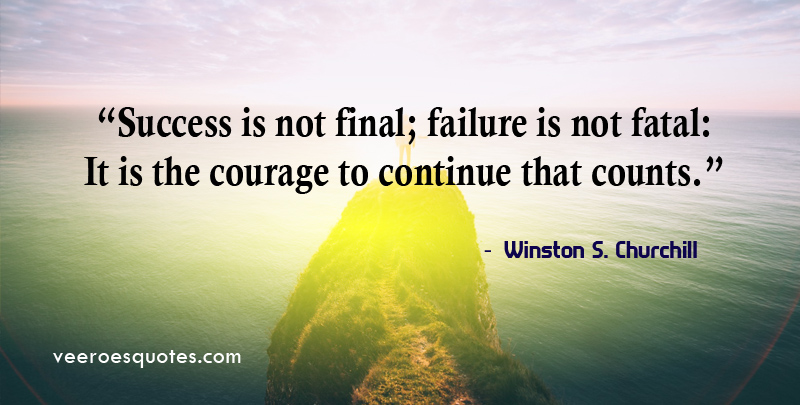Success is not final; failure is not fatal: It is the courage to continue that counts. ~ Winston S. Churchill