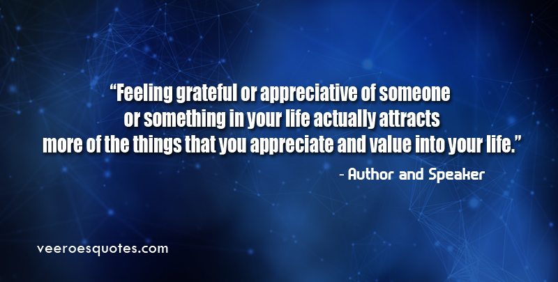 Feeling grateful or appreciative of someone or something in your life actually attracts more of the things that you appreciate and value into your life