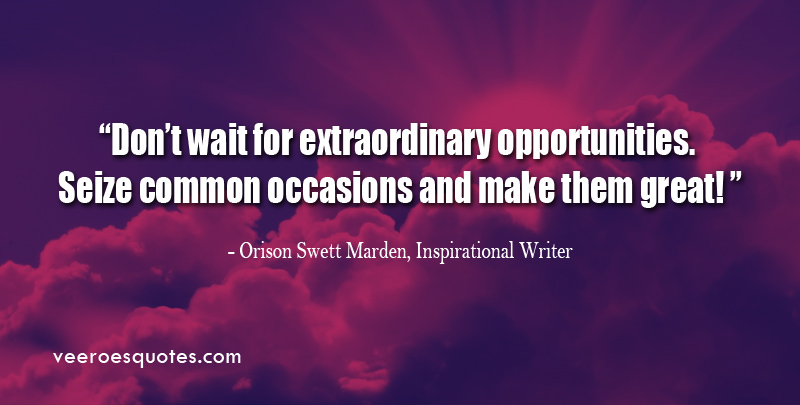 Don't wait for extraordinary opportunities. Seize common occasions and make them great! ~ Orison Swett Marden