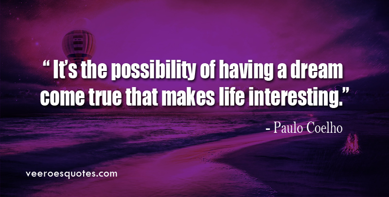 It's the possibility of having a Dream Come True that makes life interesting. ~ Paulo Coelho