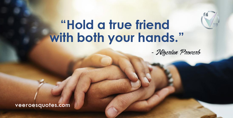 Hold a true friend with both your hands. ~ Nigerian Proverb