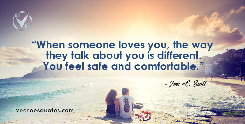 When someone loves you, the way they talk about you is different. You feel safe and comfortable. ~ Jess C. Scott