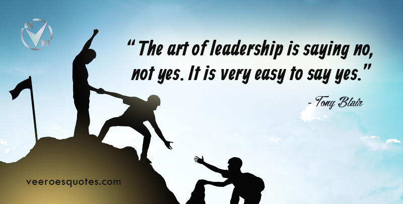 The art of leadership is saying no, not yes. It is very easy to say yes. ~ Tony Blair