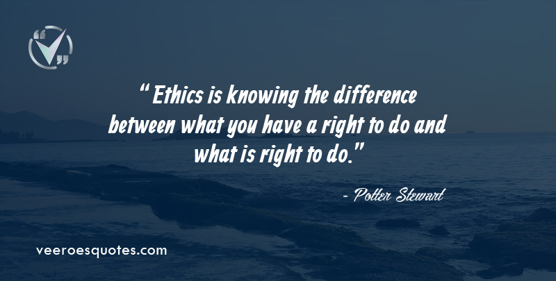 Ethics is knowing the difference between what you have a right to do and what is right to do. ~ Potter Stewart