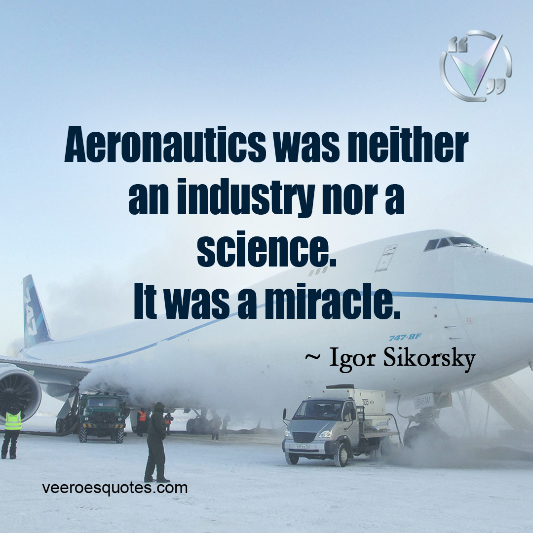 Aeronautics was neither an Industry nor a Science. It was a Miracle. ~ Igor Sikorsky