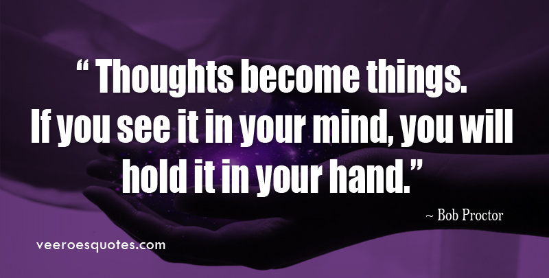 Thoughts Become Things. If You See it in Your Mind, You will Hold it in Your Hand. ~ Bob Proctor