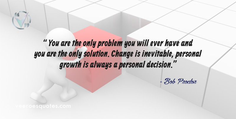 """You are the only problem you will ever have and you are the only solution. Change is inevitable, personal growth is always a personal decision."" ~ Bob Proctor"