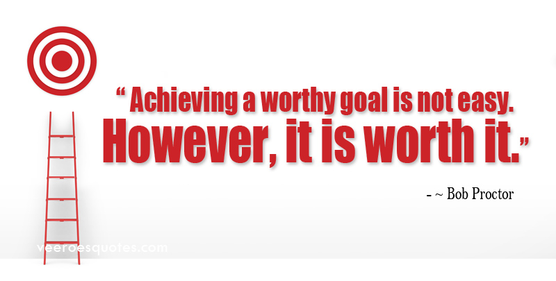 Achieving a Worthy Goal is not Easy. However, it is Worth It. ~ Bob Proctor