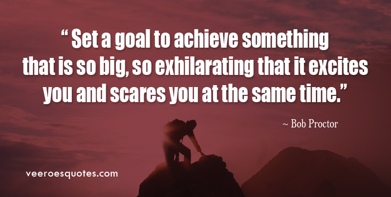 Set a Goal to Achieve Something that is so Big, so Exhilarating that it Excites You and Scares You at the same time. ~ Bob Proctor