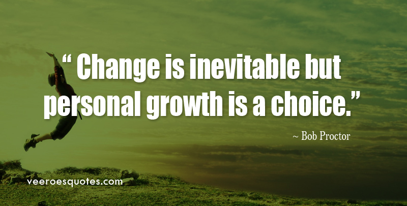 Change is Inevitable but Personal Growth is a Choice. ~ Bob Proctor