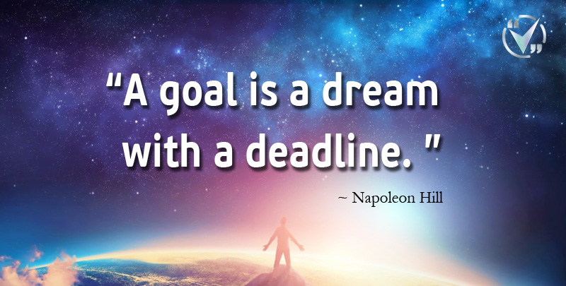 A Goal is a Dream with a Deadline. ~ Napoleon Hill