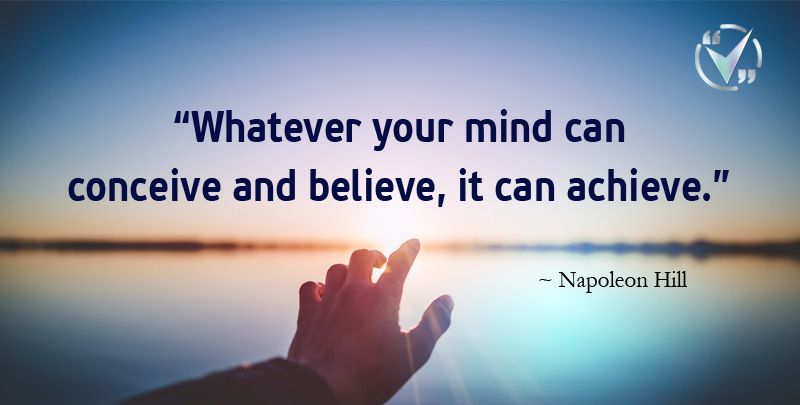 Whatever Your Mind can Conceive and Believe, it can Achieve. ~ Napoleon Hill