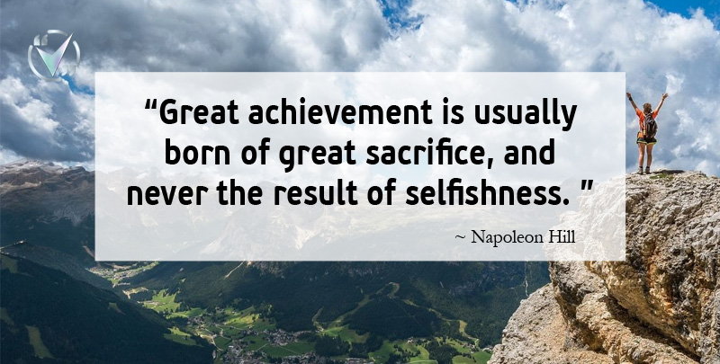 Great achievement is usually born of great sacrifice, and never the result of selfishness. ~ Napoleon Hill