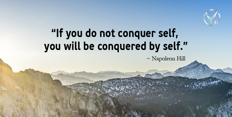 If You do not Conquer Self, You will be Conquered by Self. ~ Napoleon Hill