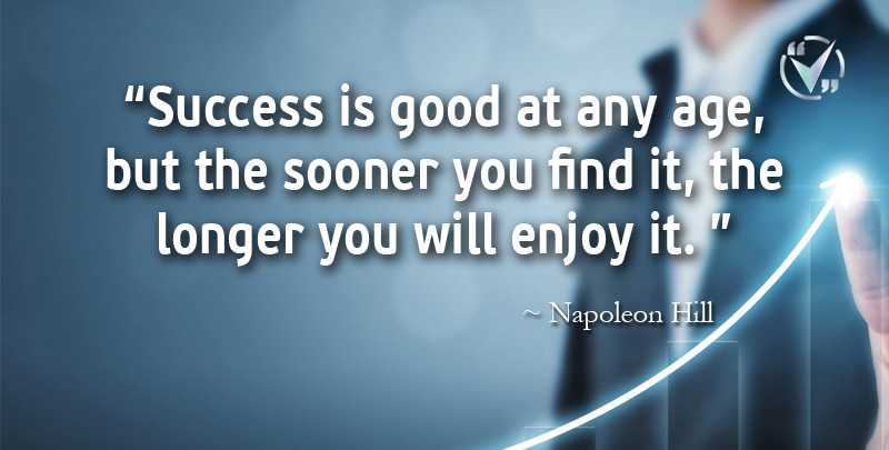 Success is Good at Any Age, but the Sooner You Find It, the Longer You will Enjoy It. ~ Napoleon Hill