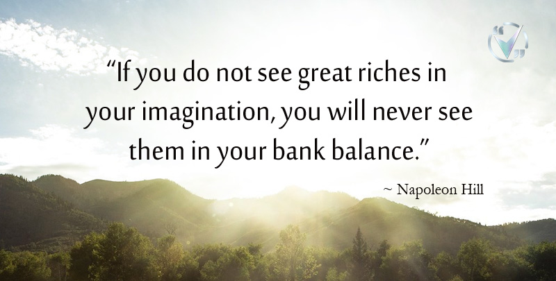 If you do not see great riches in your imagination, you will never see them in your bank balance. ~Napoleon Hill