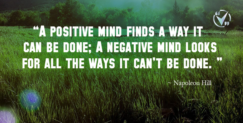 A Positive Mind Finds a Way it Can be Done; A Negative Mind Looks for all the Ways it can't be Done. ~ Napoleon Hill