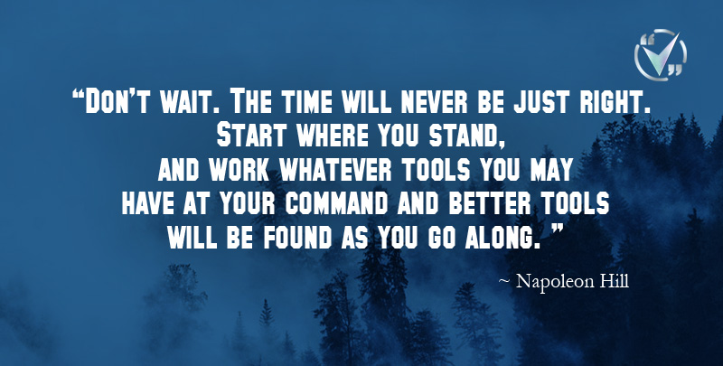 Don't wait. The time will never be just right. Start where you stand, and work whatever tools you may have at your command and better tools will be found as you go along. ~ Napoleon Hill