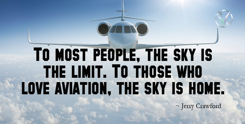 To most people, the sky is the limit. To those who love aviation, the sky is home. ~ Jerry Crawford