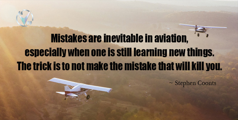 Mistakes are inevitable in aviation, especially when one is still learning new things. The trick is to not make the mistake that will kill you. ~ Stephen Coonts
