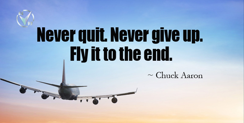 Never Quit. Never give up. Fly it to the End. ~ Chuck Aaron