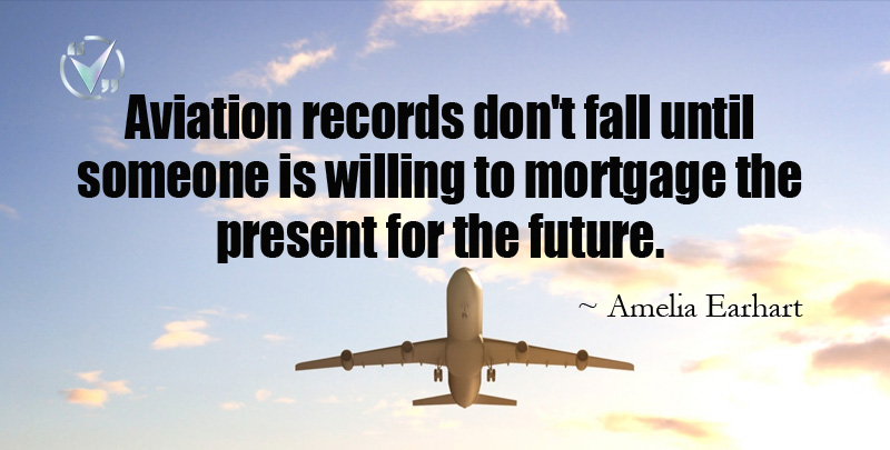 Aviation records don't fall until someone is willing to mortgage the present for the future. ~ Amelia Earhart