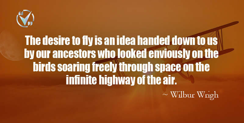 The desire to fly is an idea handed down to us by our ancestors who looked enviously on the birds soaring freely through space on the infinite highway of the air. ~ Wilbur Wright