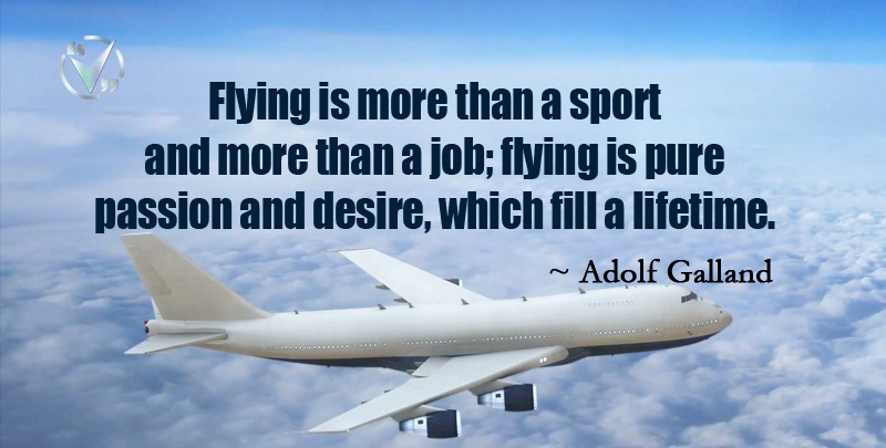 Flying is more than a Sport and more than a Job; Flying is pure Passion and Desire, which fill a Lifetime. ~ Adolf Galland
