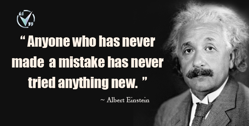 Anyone who has never made a mistake has never tried anything new. ~ Albert Einstein.