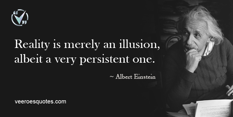 Reality is merely an illusion, albeit a very persistent one.~Albert Einstein