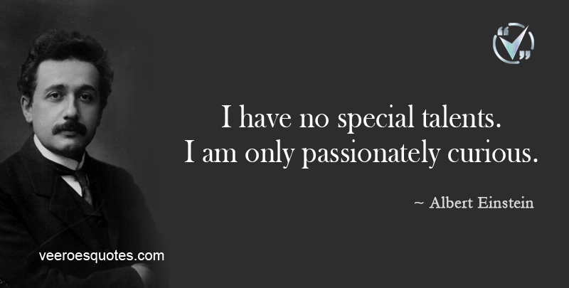 I have no Special Talents. I am only Passionately Curious.~Albert Einstein