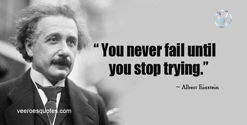 You Never Fail Until You Stop Trying.~Albert Einstein