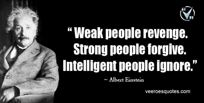 Weak people revenge. Strong people forgive. Intelligent people ignore. ~ Albert Einstein