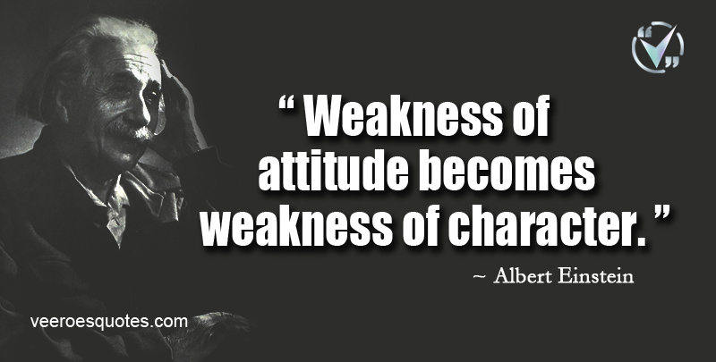 Weakness of Attitude becomes Weakness of Character. ~ Albert Einstein