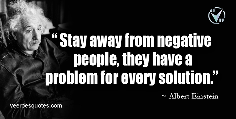 Stay away from negative people, they have a problem for every solution. ~ Albert Einstein