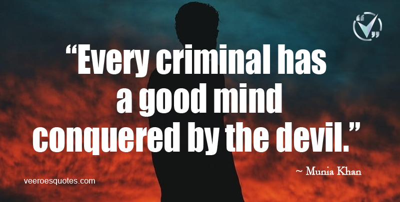 Every Criminal has a Good Mind Conquered by the Devil. ~ Munia Khan