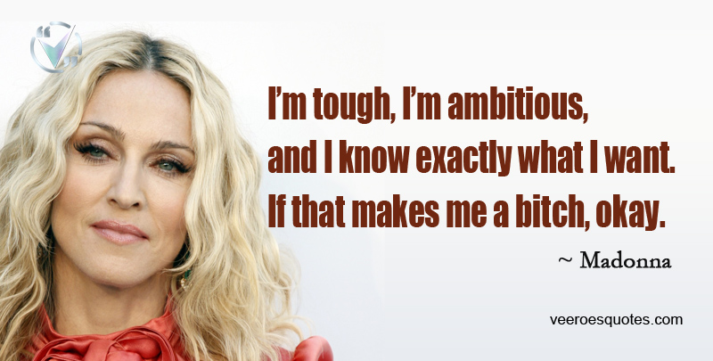 I'm tough, I'm ambitious, and I know exactly what I want. If that makes me a bitch, okay. ~ Madonna