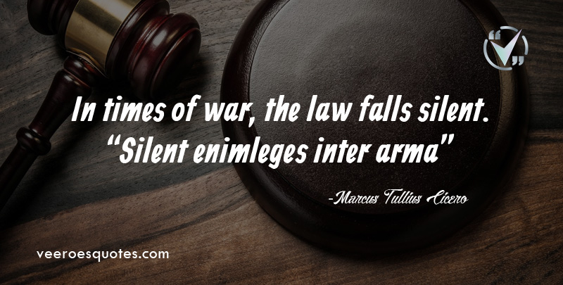 In Times of War, the Law Falls Silent.~ Marcus Tullius Cicero