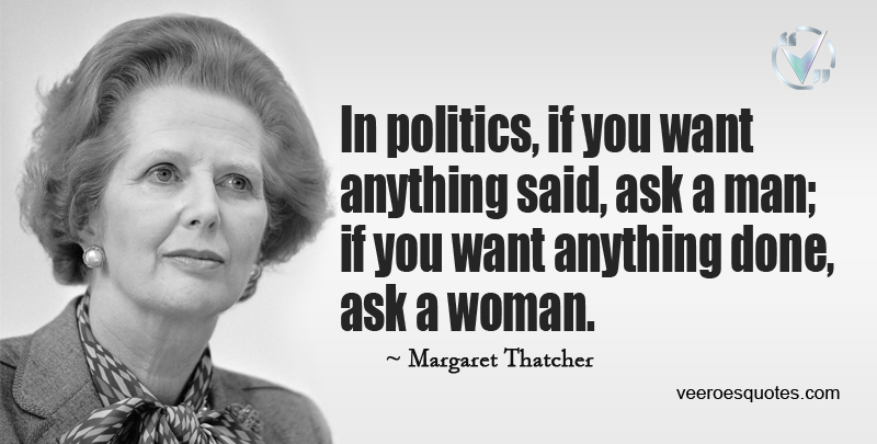 In politics, if you want anything said, ask a man; if you want anything done, ask a woman. ~ Margaret Thatcher